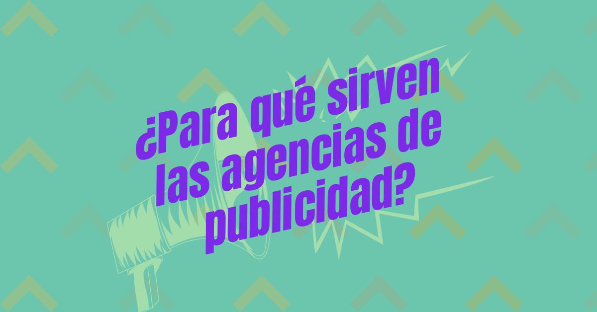 ¿Para qué sirven las agencias de publicidad?