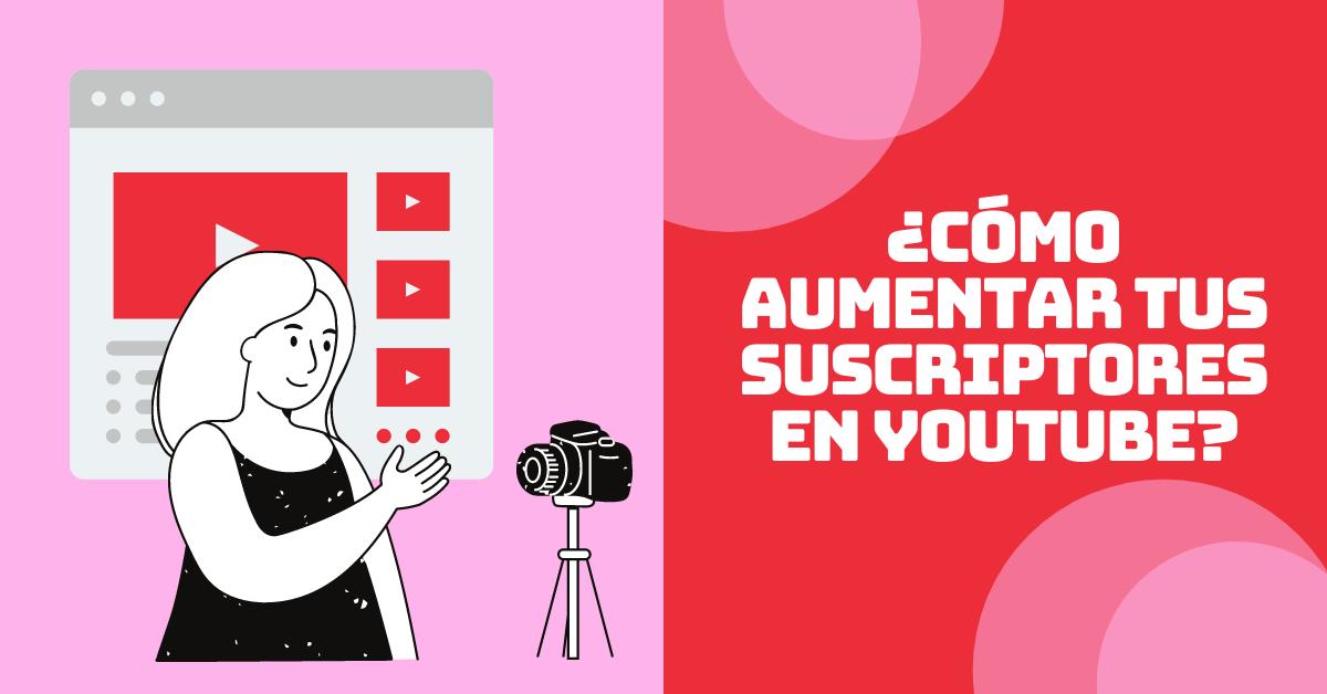 ¿Cómo aumentar tus suscriptores en YouTube?