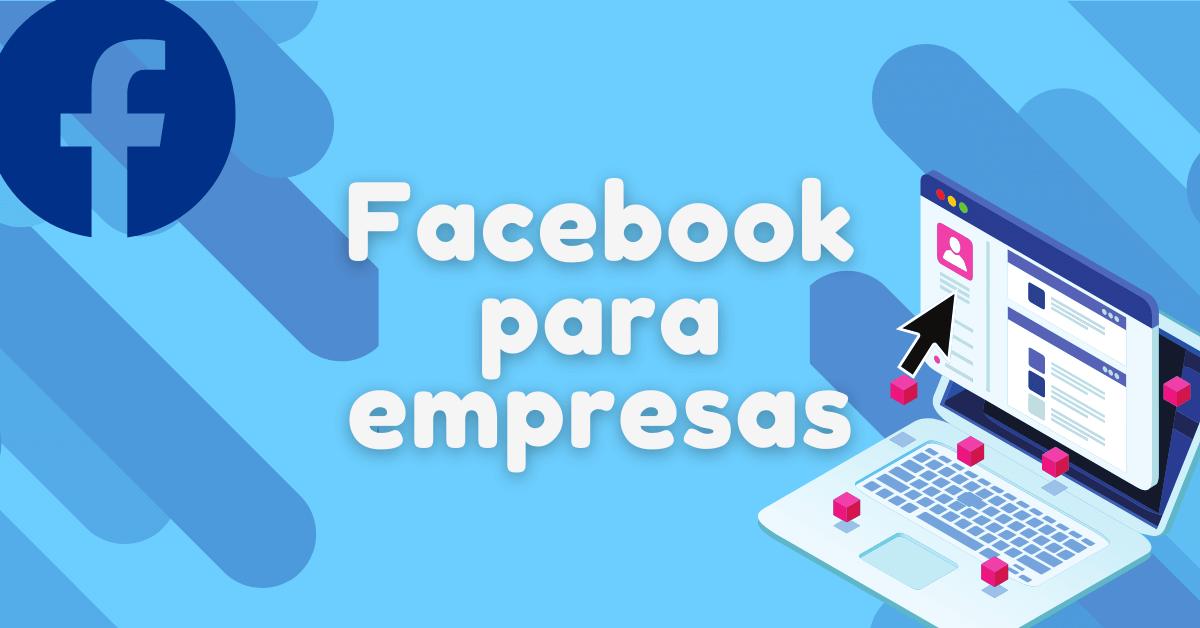 Facebook para empresas ¿cómo usarlo correctamente?