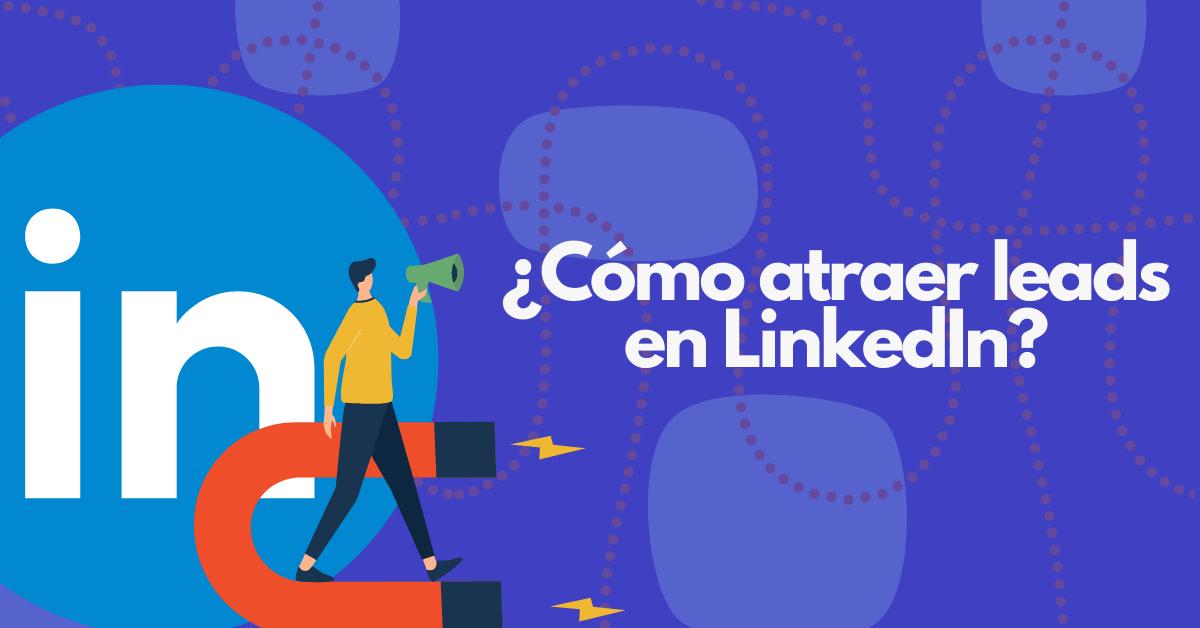 ¿Cómo atraer leads en LinkedIn?