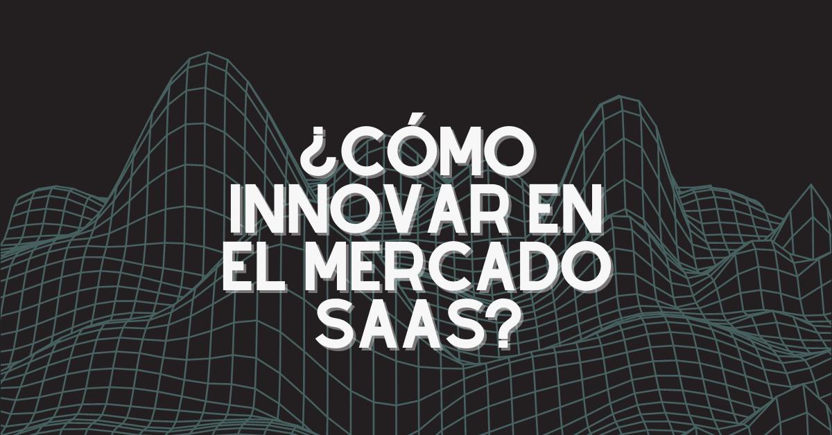 ¿Cómo innovar en el mercado SaaS?