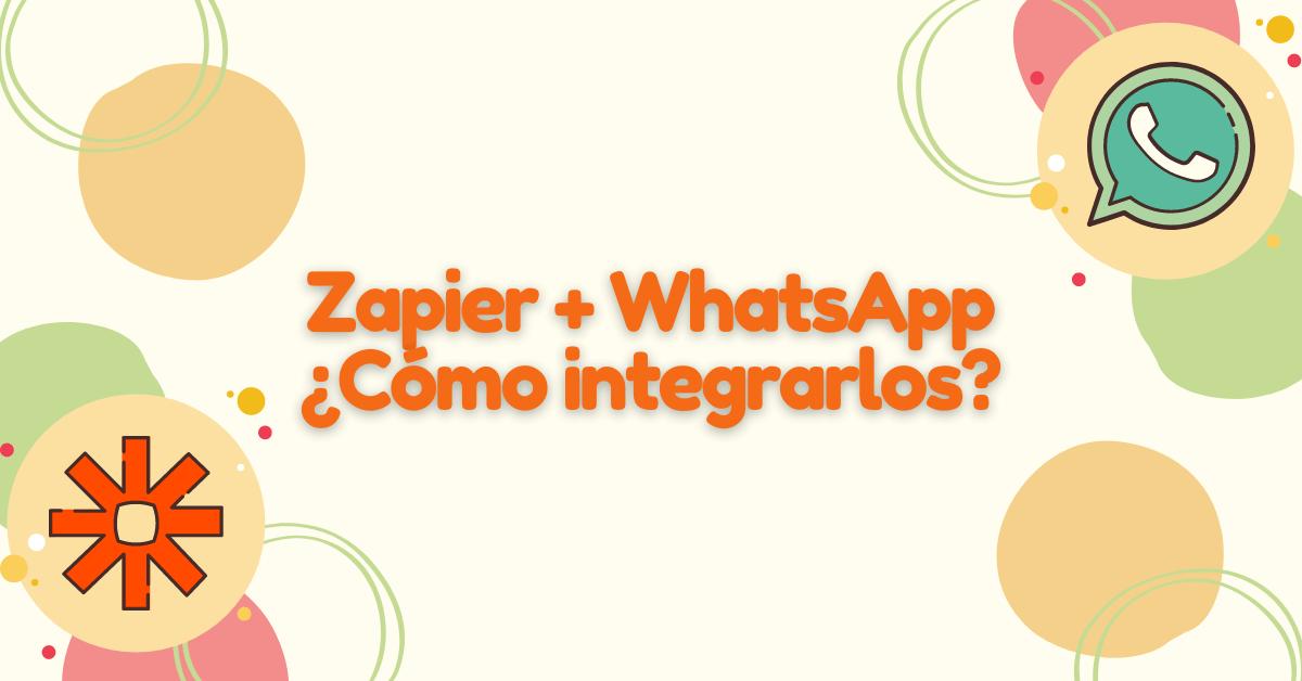 Zapier + WhatsApp ¿Cómo integrarlos?