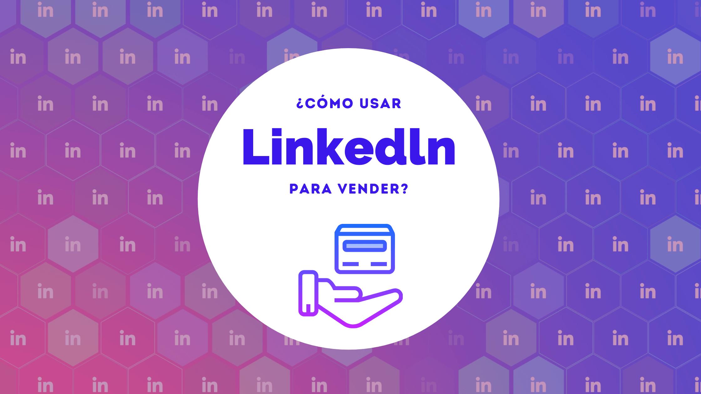 ¿Cómo usar Linkedln para vender?